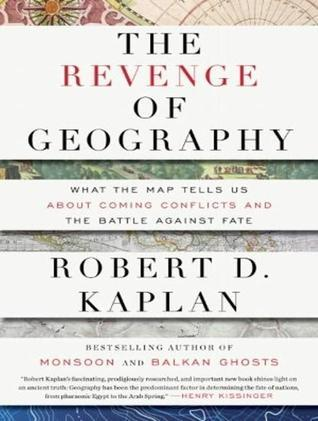 The Revenge of Geography: What the Map Tells Us About Coming Conflicts and the Battle Against Fate / Robert D. Kaplan