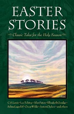 Easter Stories Classic Tales for the Holy Season C. S. Lewis, Elizabeth Goudge, Leo Tolstoy, Jane Tyson Clement, André Trocmé and Ger Koopman