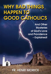 Why Bad Things Happen to Good Catholics: And Other Mysteries of God's Love and Providence - Explained! Fr Henri Morice