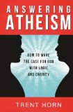 Answering Atheism: How to Make the Case for God with Logic and Charity / Trent Horn