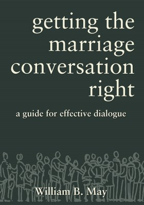 Getting the Marriage Conversation Right: A Guide for Effective Dialogue / William B. May