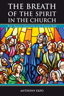 The Breath of the Spirit in the Church: the Sensus Fidelium and Canon Law / Anthony Ekpo