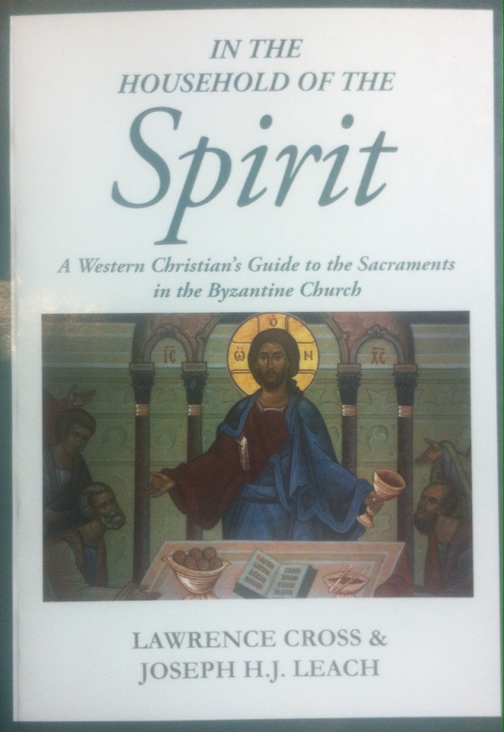 In the Household of the Spirit: a Western Christian's Guide to the Sacraments in the Byzantine Church / Lawrence Cross & Joseph H.J. Leach